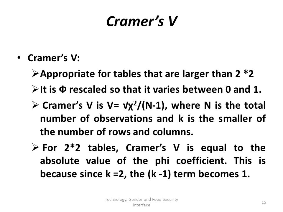 Cramers V Cramers V: Appropriate for tables that are larger than 2 *2 It is Ф rescaled so that it varies between 0 and 1.