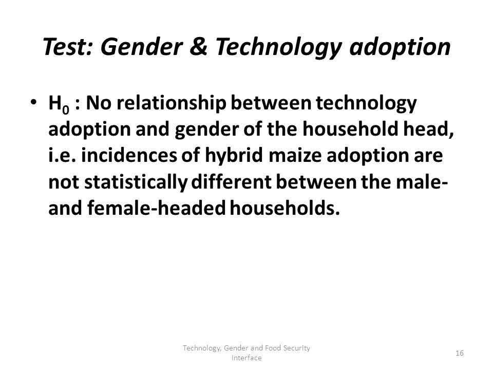 Test: Gender & Technology adoption H 0 : No relationship between technology adoption and gender of the household head, i.e.