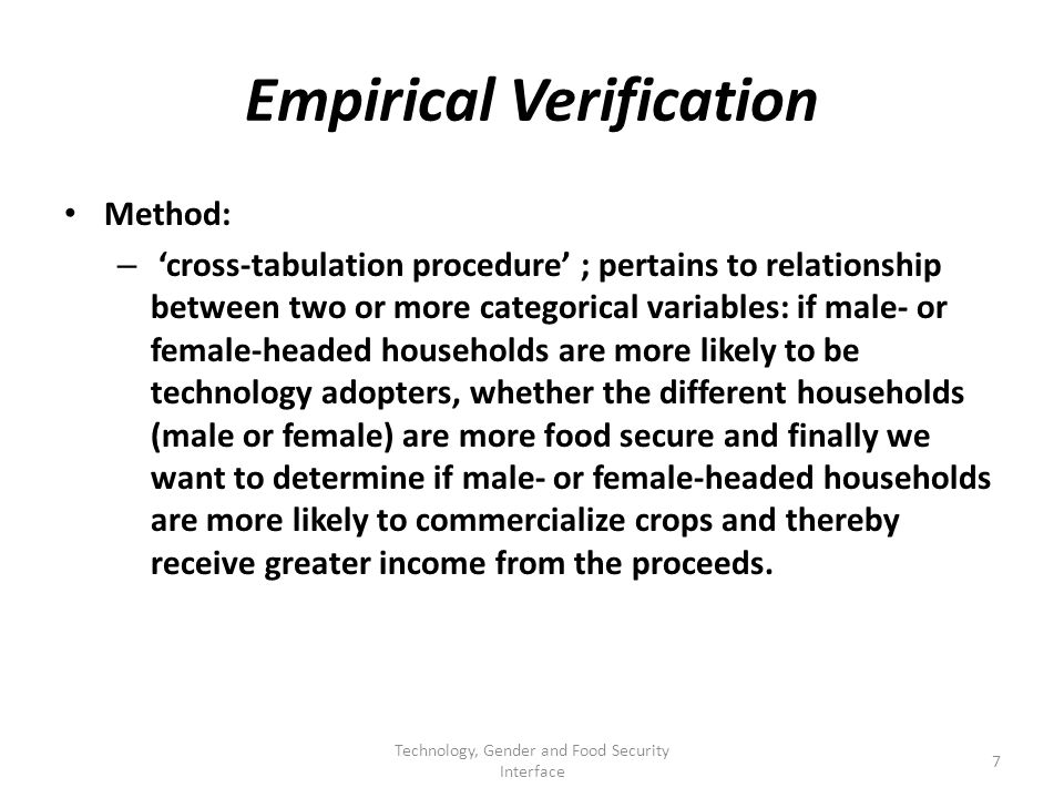 Empirical Verification Method: – cross-tabulation procedure ; pertains to relationship between two or more categorical variables: if male- or female-headed households are more likely to be technology adopters, whether the different households (male or female) are more food secure and finally we want to determine if male- or female-headed households are more likely to commercialize crops and thereby receive greater income from the proceeds.