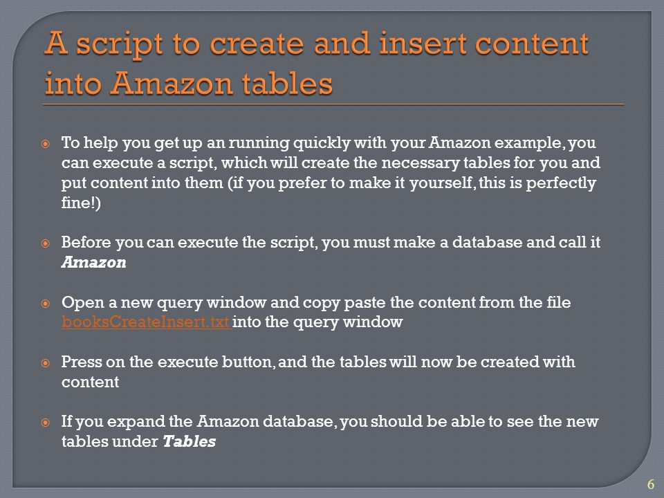 To help you get up an running quickly with your Amazon example, you can execute a script, which will create the necessary tables for you and put content into them (if you prefer to make it yourself, this is perfectly fine!) Before you can execute the script, you must make a database and call it Amazon Open a new query window and copy paste the content from the file booksCreateInsert.txt into the query window booksCreateInsert.txt Press on the execute button, and the tables will now be created with content If you expand the Amazon database, you should be able to see the new tables under Tables 6