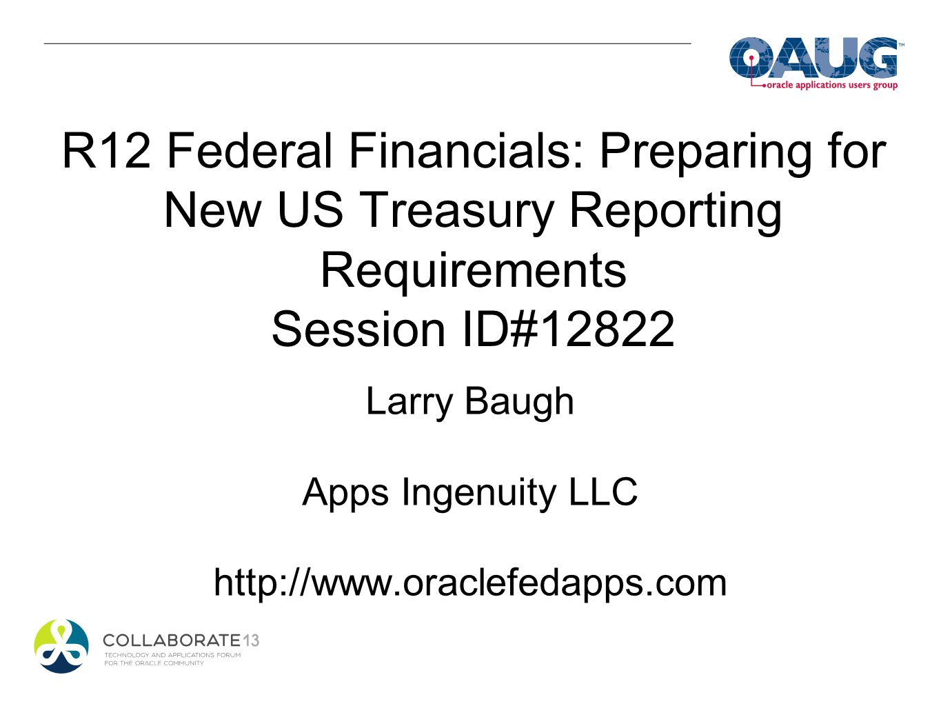 R12 Federal Financials: Preparing for New US Treasury Reporting Requirements Session ID#12822 Larry Baugh Apps Ingenuity LLC http://www.oraclefedapps.
