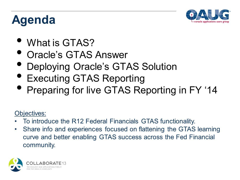 Agenda What is GTAS? Oracles GTAS Answer Deploying Oracles GTAS Solution Executing GTAS Reporting Preparing for live GTAS Reporting in FY 14 Objective