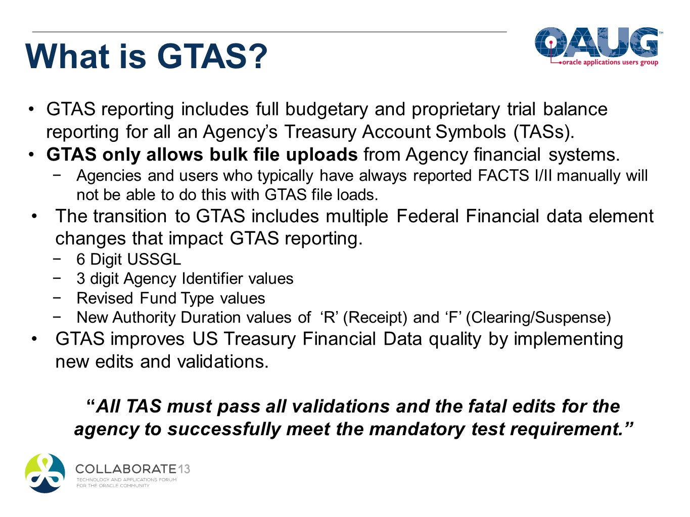 GTAS reporting includes full budgetary and proprietary trial balance reporting for all an Agencys Treasury Account Symbols (TASs). GTAS only allows bu