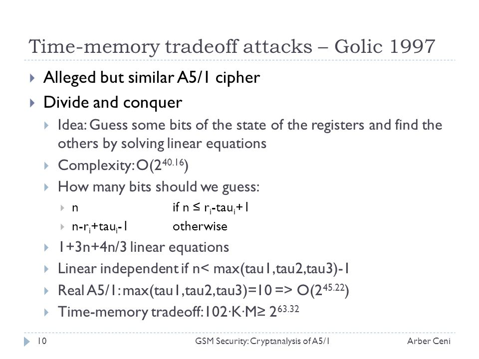 Time-memory tradeoff attacks – Golic 1997 Alleged but similar A5/1 cipher Divide and conquer Idea: Guess some bits of the state of the registers and find the others by solving linear equations Complexity: O(2 40.16 ) How many bits should we guess: nif n r i -tau i +1 n-r i +tau i -1otherwise 1+3n+4n/3 linear equations Linear independent if n< max(tau1,tau2,tau3)-1 Real A5/1: max(tau1,tau2,tau3)=10 => O(2 45.22 ) Time-memory tradeoff:102 · K · M 2 63.32 Arber Ceni10GSM Security: Cryptanalysis of A5/1