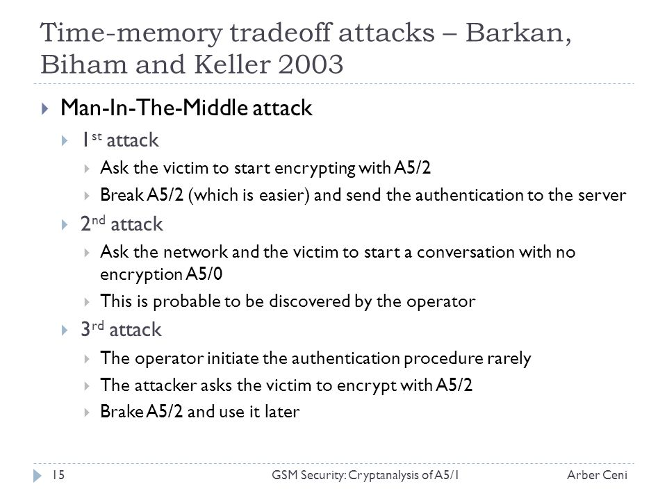 Time-memory tradeoff attacks – Barkan, Biham and Keller 2003 Man-In-The-Middle attack 1 st attack Ask the victim to start encrypting with A5/2 Break A5/2 (which is easier) and send the authentication to the server 2 nd attack Ask the network and the victim to start a conversation with no encryption A5/0 This is probable to be discovered by the operator 3 rd attack The operator initiate the authentication procedure rarely The attacker asks the victim to encrypt with A5/2 Brake A5/2 and use it later Arber Ceni15GSM Security: Cryptanalysis of A5/1