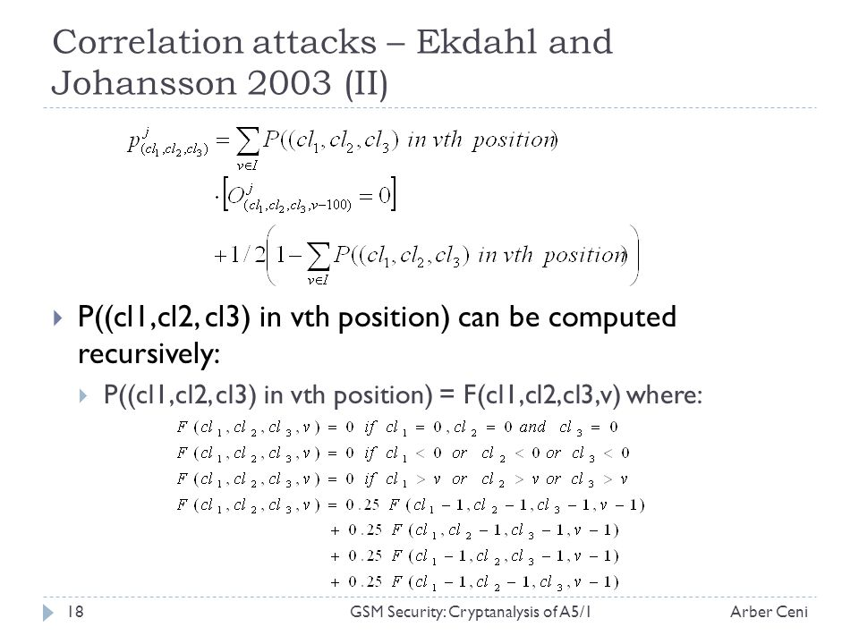 Correlation attacks – Ekdahl and Johansson 2003 (II) P((cl1,cl2, cl3) in vth position) can be computed recursively: P((cl1,cl2, cl3) in vth position) = F(cl1,cl2,cl3,v) where: Arber Ceni18GSM Security: Cryptanalysis of A5/1