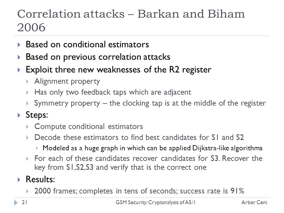 Correlation attacks – Barkan and Biham 2006 Based on conditional estimators Based on previous correlation attacks Exploit three new weaknesses of the R2 register Alignment property Has only two feedback taps which are adjacent Symmetry property – the clocking tap is at the middle of the register Steps: Compute conditional estimators Decode these estimators to find best candidates for S1 and S2 Modeled as a huge graph in which can be applied Dijkstra-like algorithms For each of these candidates recover candidates for S3.