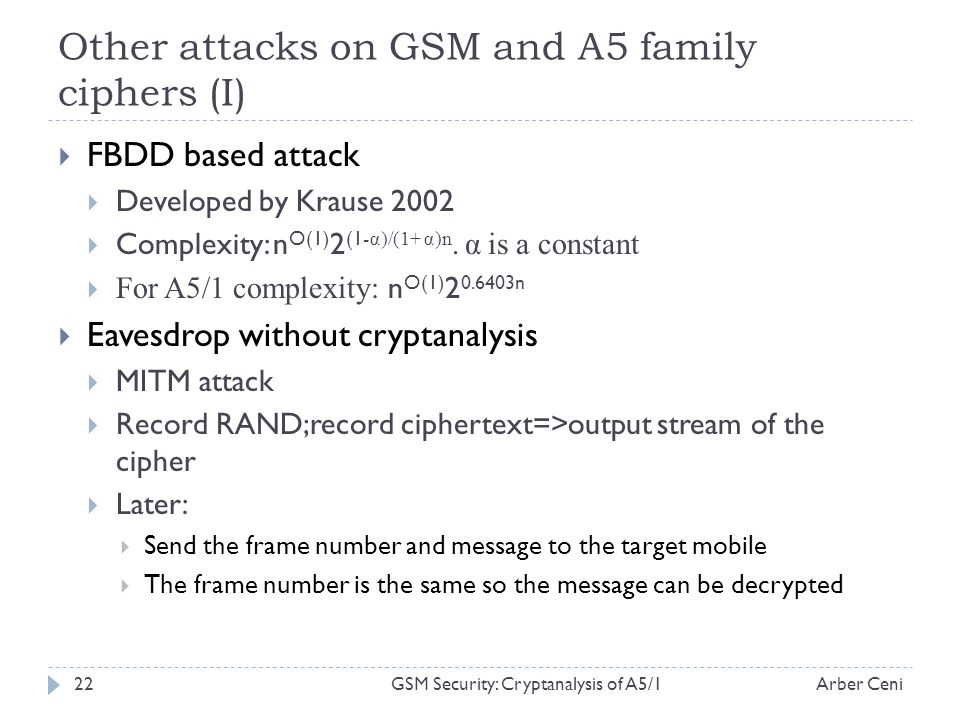 Other attacks on GSM and A5 family ciphers (I) FBDD based attack Developed by Krause 2002 Complexity: n O(1) 2 (1- α)/(1+ α)n.