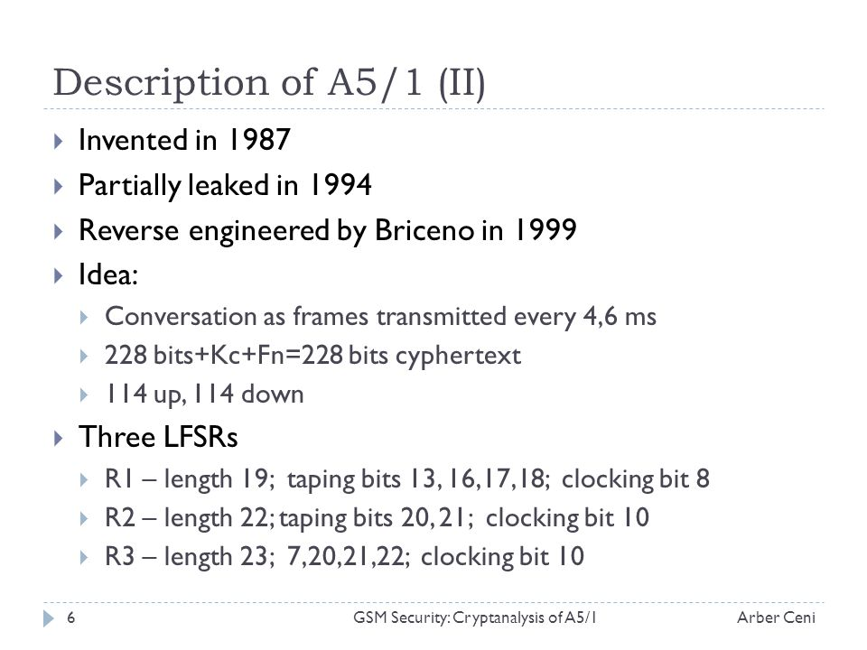 Description of A5/1 (II) Invented in 1987 Partially leaked in 1994 Reverse engineered by Briceno in 1999 Idea: Conversation as frames transmitted every 4,6 ms 228 bits+Kc+Fn=228 bits cyphertext 114 up, 114 down Three LFSRs R1 – length 19; taping bits 13, 16,17,18; clocking bit 8 R2 – length 22; taping bits 20, 21; clocking bit 10 R3 – length 23; 7,20,21,22; clocking bit 10 Arber Ceni6GSM Security: Cryptanalysis of A5/1