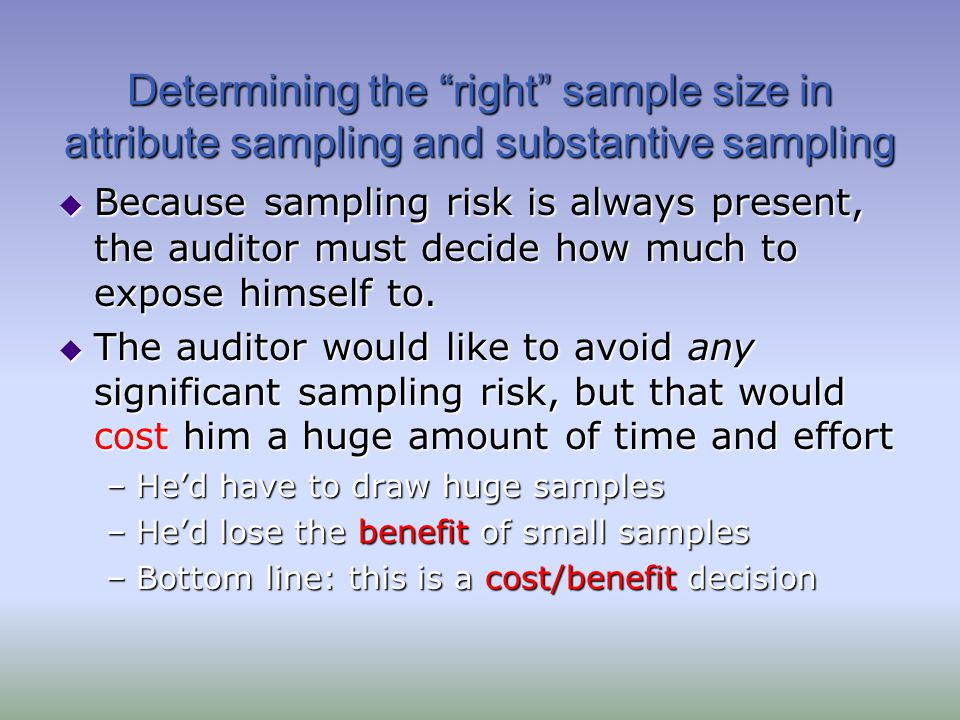 Attribute Sampling Example Tolerable Deviation Rate (6%) Computed Upper Deviation Rate (8.2%) < Auditors Decision: Does not support reliance on the control.