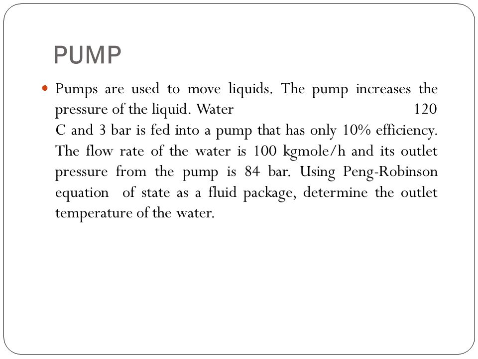 PUMP Pumps are used to move liquids. The pump increases the pressure of the liquid. Water 120 C and 3 bar is fed into a pump that has only 10% efficie