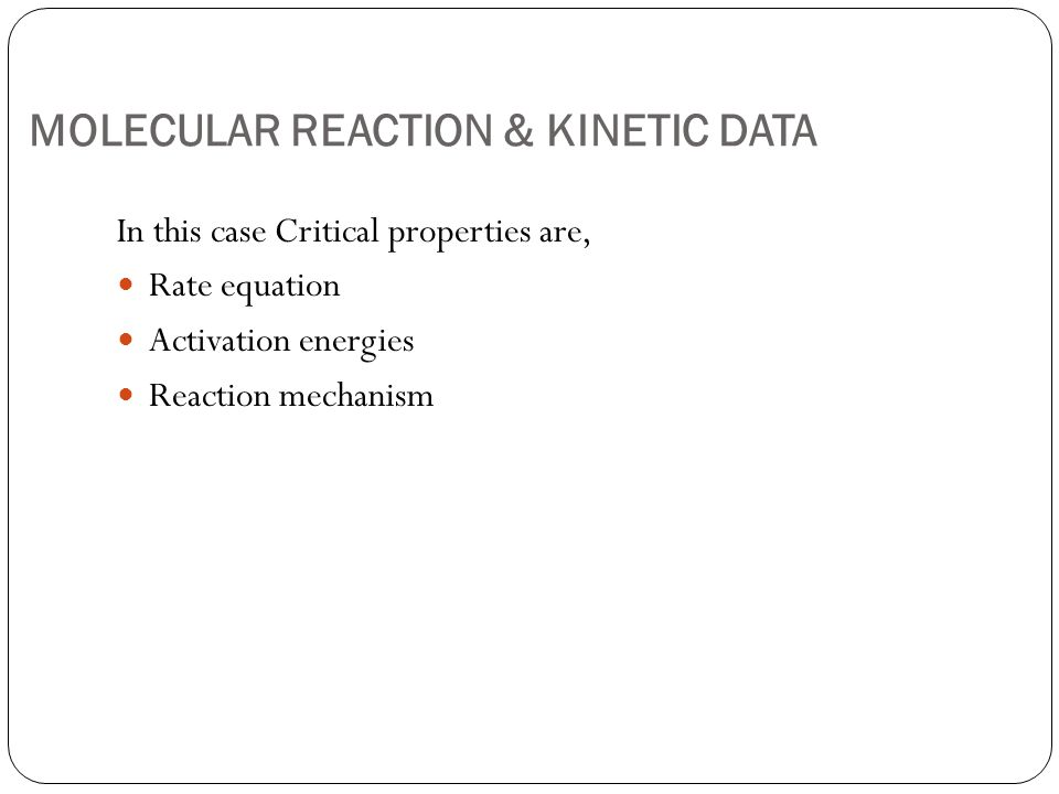 MOLECULAR REACTION & KINETIC DATA In this case Critical properties are, Rate equation Activation energies Reaction mechanism