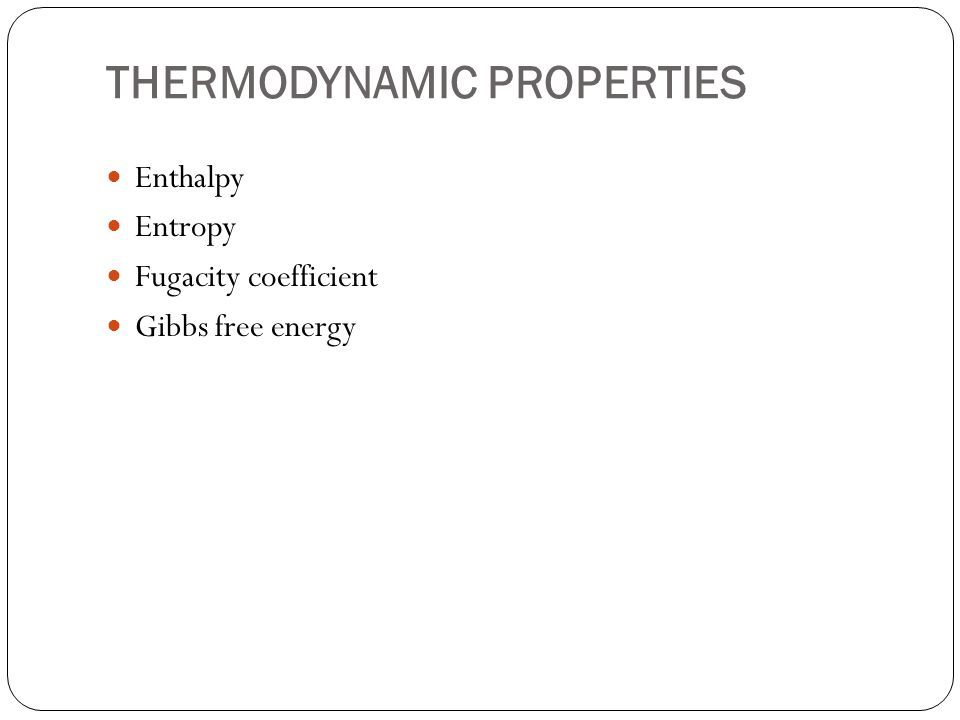 THERMODYNAMIC PROPERTIES Enthalpy Entropy Fugacity coefficient Gibbs free energy