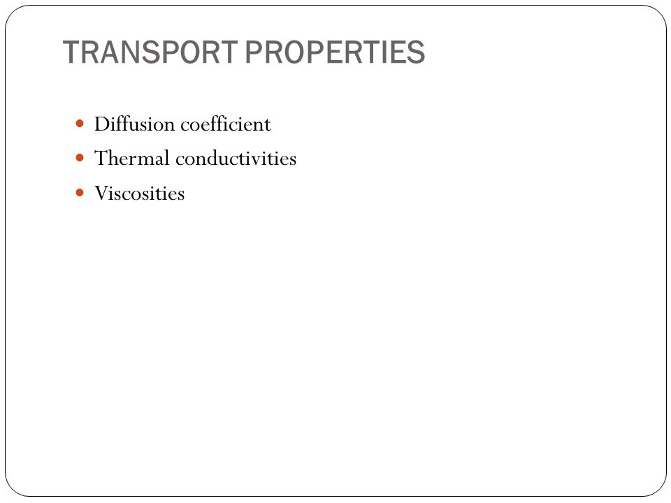 TRANSPORT PROPERTIES Diffusion coefficient Thermal conductivities Viscosities