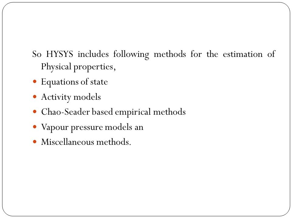 So HYSYS includes following methods for the estimation of Physical properties, Equations of state Activity models Chao-Seader based empirical methods