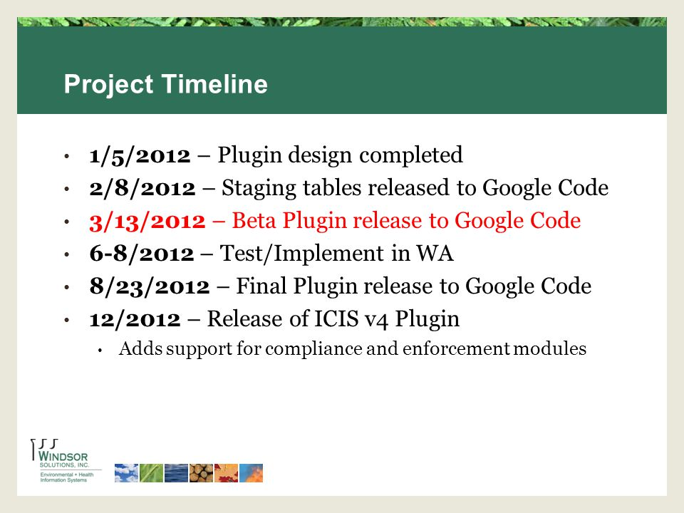 Project Timeline 1/5/2012 – Plugin design completed 2/8/2012 – Staging tables released to Google Code 3/13/2012 – Beta Plugin release to Google Code 6-8/2012 – Test/Implement in WA 8/23/2012 – Final Plugin release to Google Code 12/2012 – Release of ICIS v4 Plugin Adds support for compliance and enforcement modules