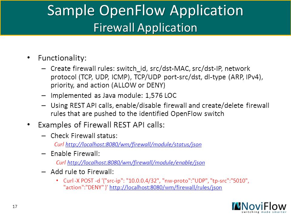 17 Sample OpenFlow Application Firewall Application Functionality: – Create firewall rules: switch_id, src/dst-MAC, src/dst-IP, network protocol (TCP,