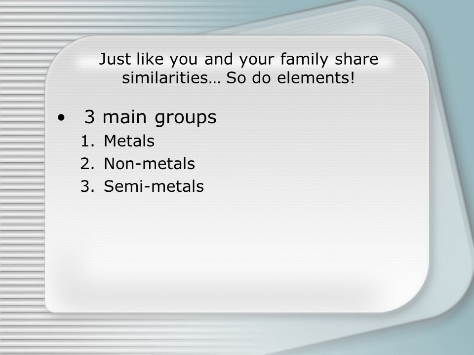 Just like you and your family share similarities… So do elements! 3 main groups 1.Metals 2.Non-metals 3.Semi-metals