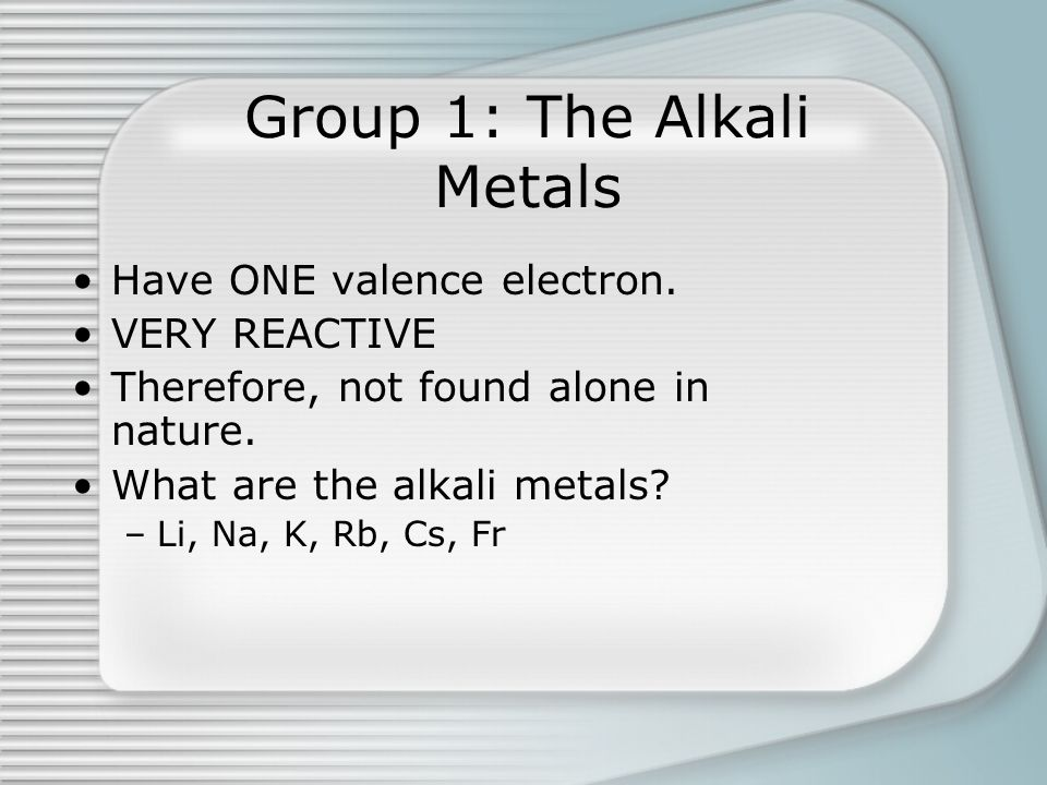Group 1: The Alkali Metals Have ONE valence electron. VERY REACTIVE Therefore, not found alone in nature. What are the alkali metals? –Li, Na, K, Rb,