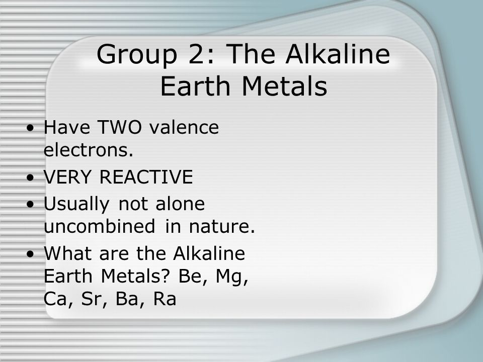 Group 2: The Alkaline Earth Metals Have TWO valence electrons. VERY REACTIVE Usually not alone uncombined in nature. What are the Alkaline Earth Metal