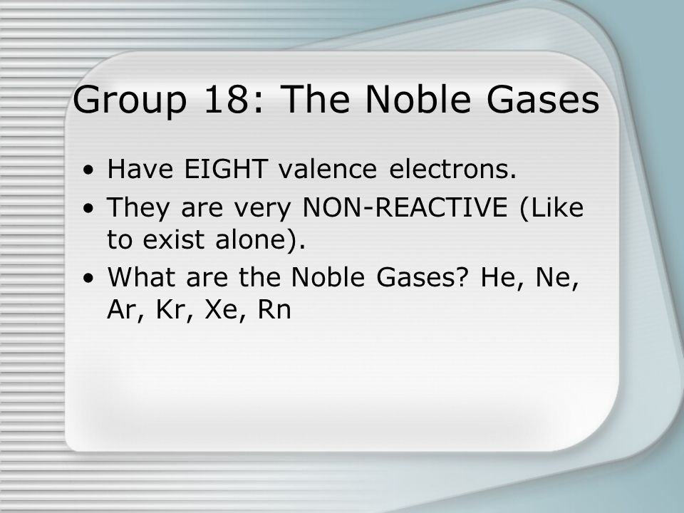 Group 18: The Noble Gases Have EIGHT valence electrons. They are very NON-REACTIVE (Like to exist alone). What are the Noble Gases? He, Ne, Ar, Kr, Xe