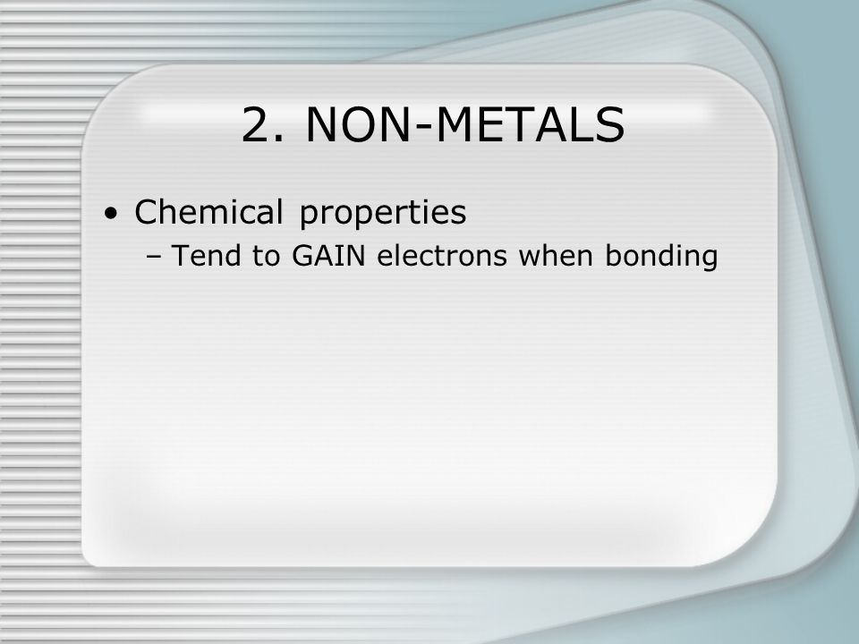2. NON-METALS Chemical properties –Tend to GAIN electrons when bonding
