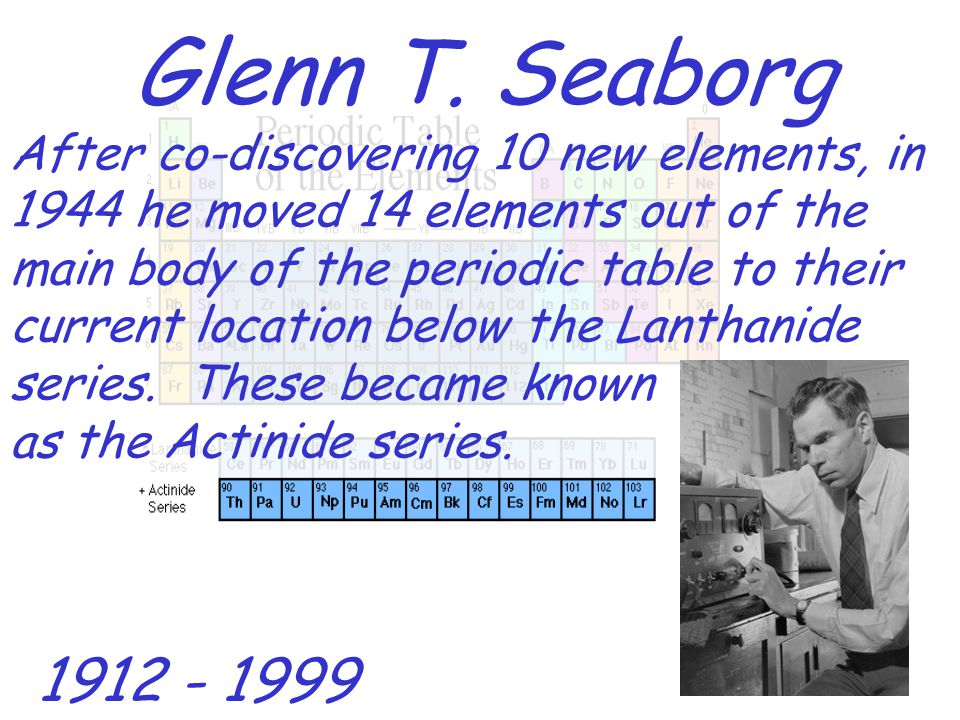 Glenn T. Seaborg After co-discovering 10 new elements, in 1944 he moved 14 elements out of the main body of the periodic table to their current locati