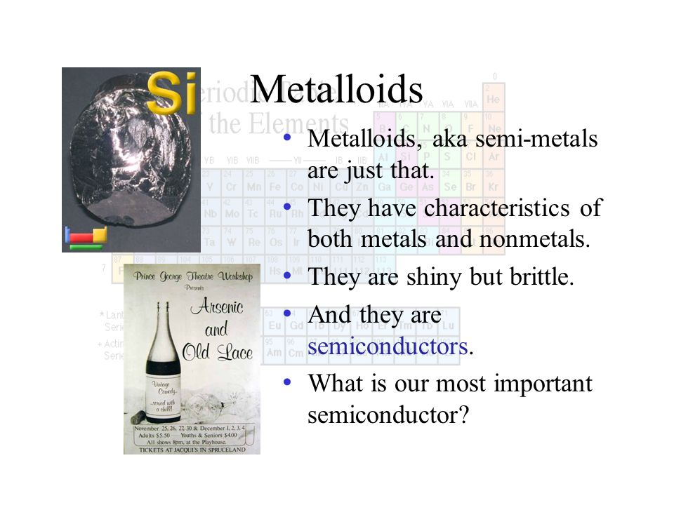 Metalloids Metalloids, aka semi-metals are just that. They have characteristics of both metals and nonmetals. They are shiny but brittle. And they are