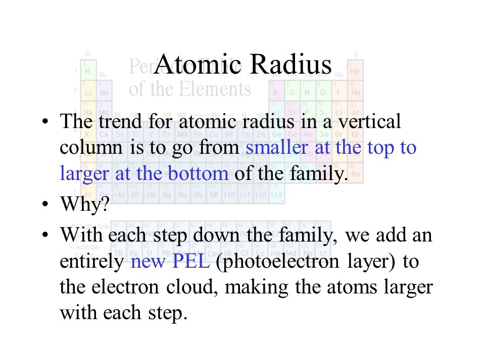 Atomic Radius The trend for atomic radius in a vertical column is to go from smaller at the top to larger at the bottom of the family. Why? With each