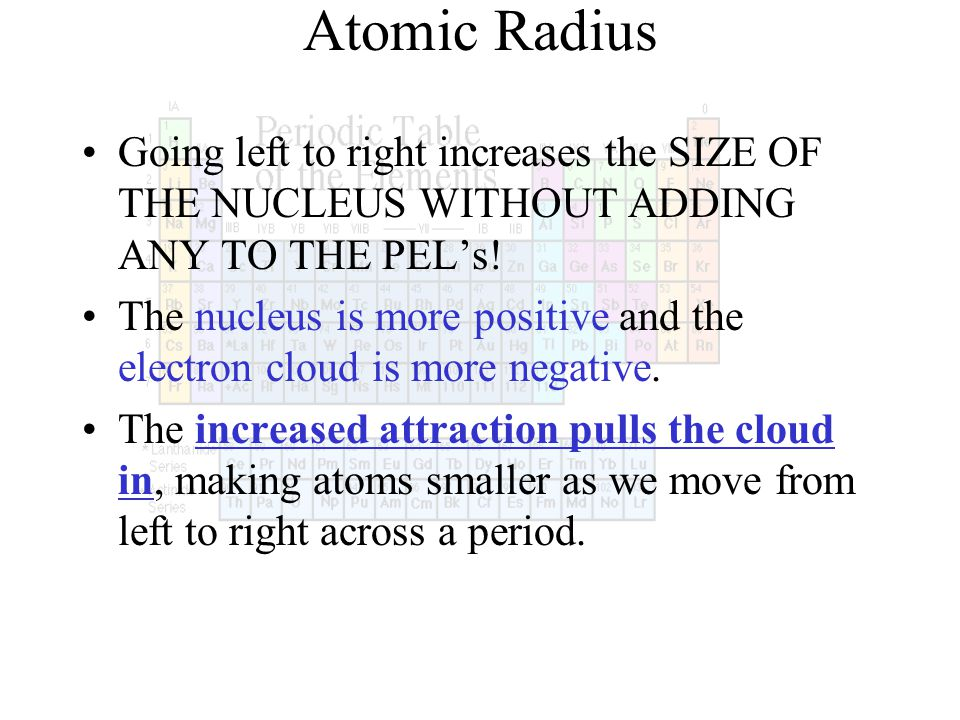 Atomic Radius Going left to right increases the SIZE OF THE NUCLEUS WITHOUT ADDING ANY TO THE PELs! The nucleus is more positive and the electron clou
