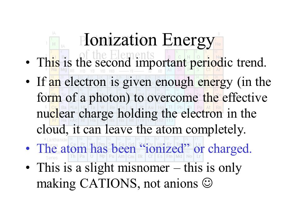 Ionization Energy This is the second important periodic trend. If an electron is given enough energy (in the form of a photon) to overcome the effecti
