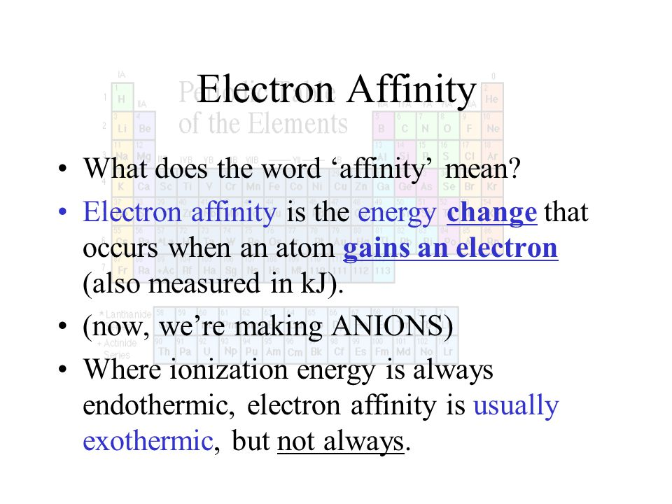Electron Affinity What does the word affinity mean? Electron affinity is the energy change that occurs when an atom gains an electron (also measured i