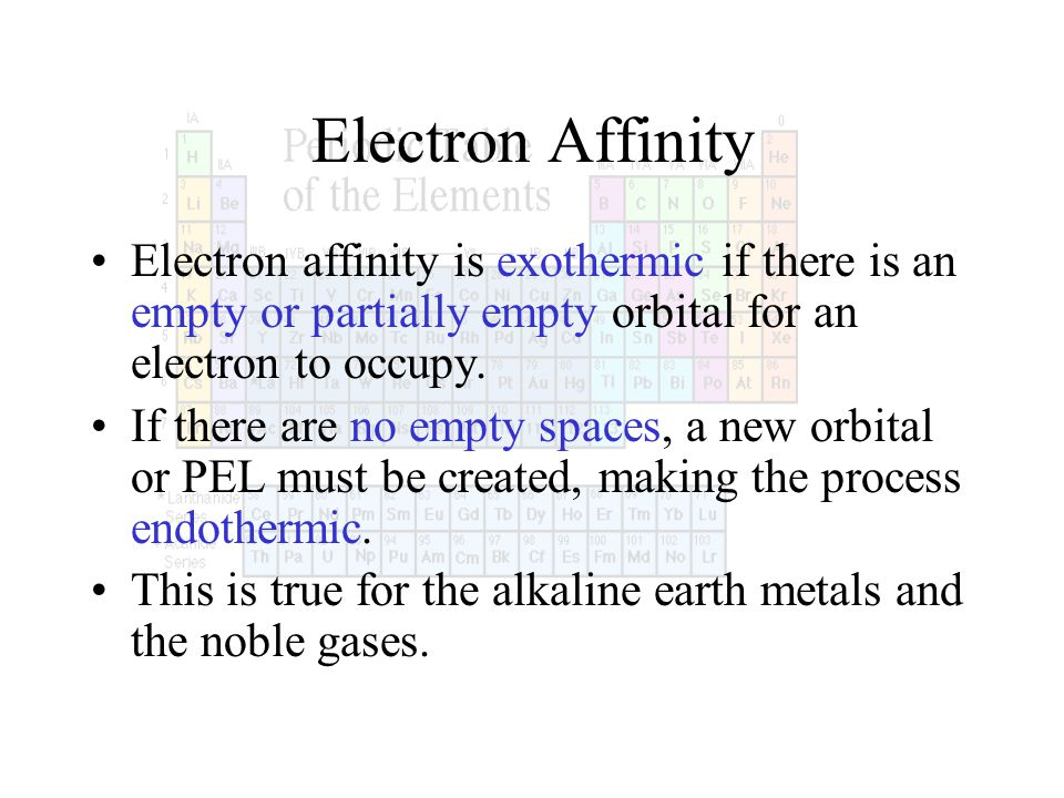 Electron Affinity Electron affinity is exothermic if there is an empty or partially empty orbital for an electron to occupy. If there are no empty spa