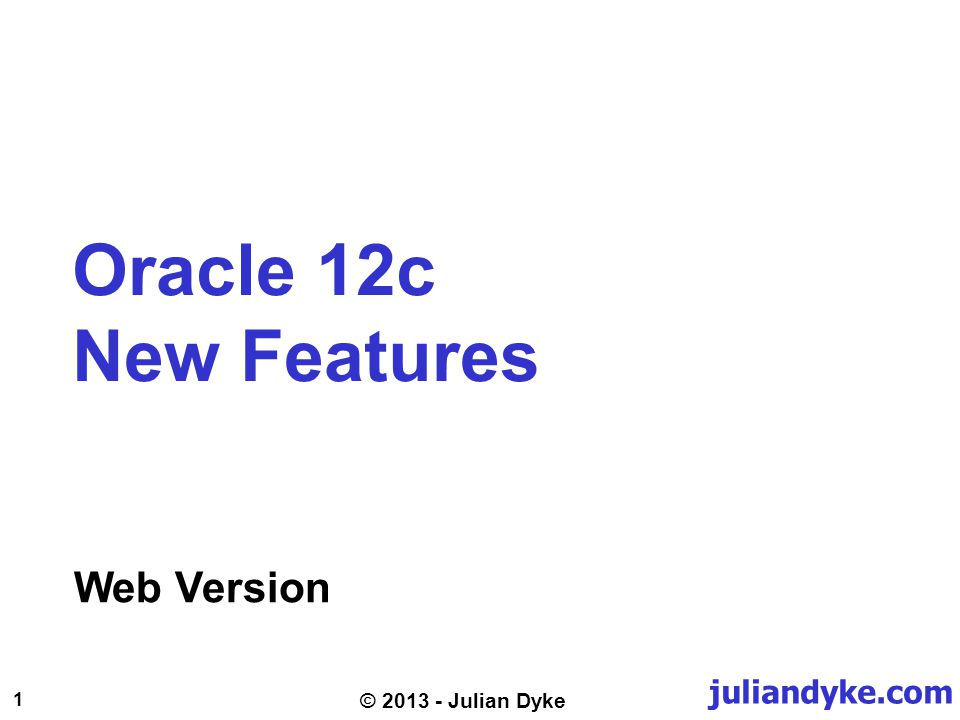 juliandyke.com 1 © 2013 - Julian Dyke Web Version Oracle 12c New Features