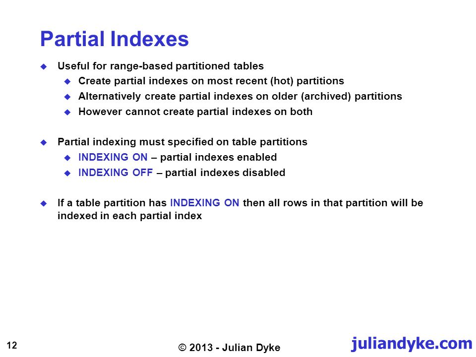 juliandyke.com 12 © 2013 - Julian Dyke Partial Indexes Useful for range-based partitioned tables Create partial indexes on most recent (hot) partitions Alternatively create partial indexes on older (archived) partitions However cannot create partial indexes on both Partial indexing must specified on table partitions INDEXING ON – partial indexes enabled INDEXING OFF – partial indexes disabled If a table partition has INDEXING ON then all rows in that partition will be indexed in each partial index