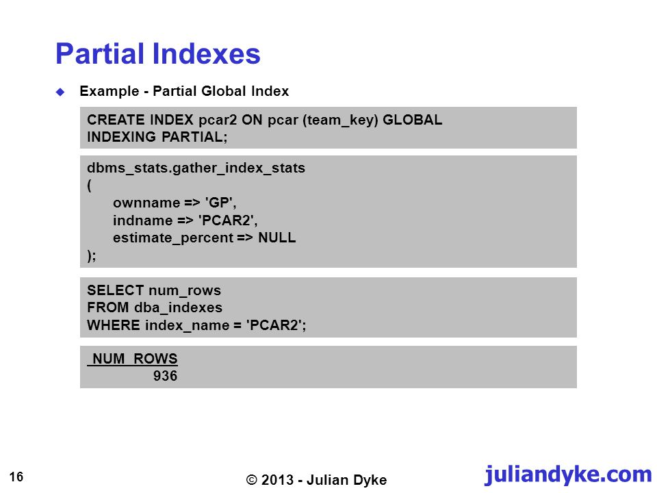 juliandyke.com 16 © 2013 - Julian Dyke Partial Indexes Example - Partial Global Index CREATE INDEX pcar2 ON pcar (team_key) GLOBAL INDEXING PARTIAL; dbms_stats.gather_index_stats ( ownname => GP , indname => PCAR2 , estimate_percent => NULL ); SELECT num_rows FROM dba_indexes WHERE index_name = PCAR2 ; NUM_ROWS 936