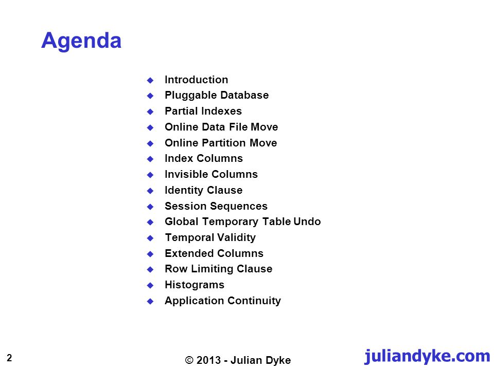 juliandyke.com 2 © 2013 - Julian Dyke Agenda Introduction Pluggable Database Partial Indexes Online Data File Move Online Partition Move Index Columns Invisible Columns Identity Clause Session Sequences Global Temporary Table Undo Temporal Validity Extended Columns Row Limiting Clause Histograms Application Continuity