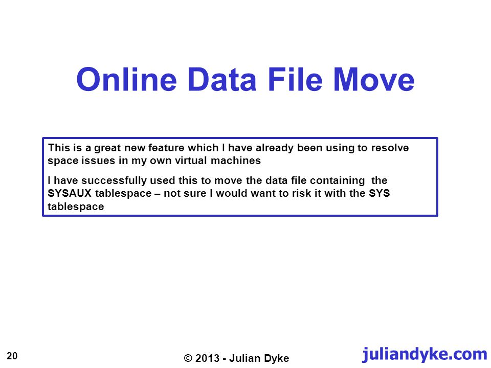 juliandyke.com 20 © 2013 - Julian Dyke Online Data File Move This is a great new feature which I have already been using to resolve space issues in my own virtual machines I have successfully used this to move the data file containing the SYSAUX tablespace – not sure I would want to risk it with the SYS tablespace