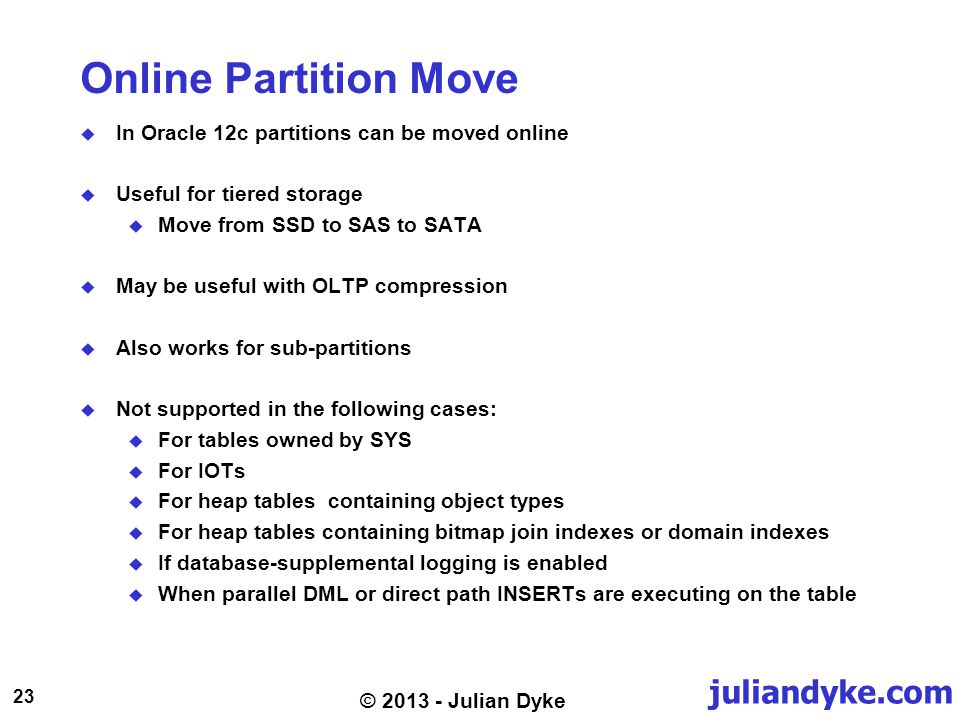 juliandyke.com 23 © 2013 - Julian Dyke Online Partition Move In Oracle 12c partitions can be moved online Useful for tiered storage Move from SSD to S