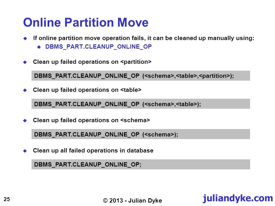 juliandyke.com 25 © 2013 - Julian Dyke Online Partition Move If online partition move operation fails, it can be cleaned up manually using: DBMS_PART.CLEANUP_ONLINE_OP DBMS_PART.CLEANUP_ONLINE_OP (,, ); Clean up failed operations on DBMS_PART.CLEANUP_ONLINE_OP (, ); Clean up failed operations on DBMS_PART.CLEANUP_ONLINE_OP ( ); Clean up all failed operations in database DBMS_PART.CLEANUP_ONLINE_OP;