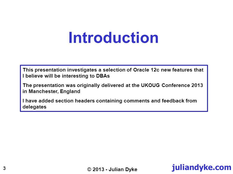 juliandyke.com 3 © 2013 - Julian Dyke Introduction This presentation investigates a selection of Oracle 12c new features that I believe will be interesting to DBAs The presentation was originally delivered at the UKOUG Conference 2013 in Manchester, England I have added section headers containing comments and feedback from delegates