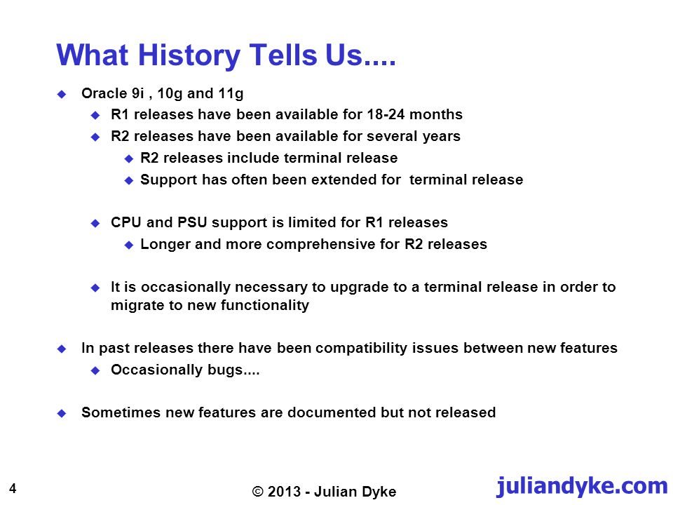 juliandyke.com 4 © 2013 - Julian Dyke What History Tells Us.... Oracle 9i, 10g and 11g R1 releases have been available for 18-24 months R2 releases ha