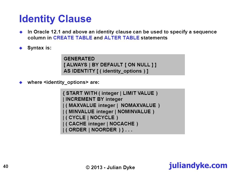 juliandyke.com 40 © 2013 - Julian Dyke Identity Clause In Oracle 12.1 and above an identity clause can be used to specify a sequence column in CREATE TABLE and ALTER TABLE statements GENERATED [ ALWAYS | BY DEFAULT [ ON NULL ] ] AS IDENTITY [ ( identity_options ) ] Syntax is: where are: { START WITH ( integer | LIMIT VALUE ) | INCREMENT BY integer | ( MAXVALUE integer | NOMAXVALUE ) | ( MINVALUE integer | NOMINVALUE ) | ( CYCLE | NOCYCLE ) | ( CACHE integer | NOCACHE ) | ( ORDER | NOORDER ) }...