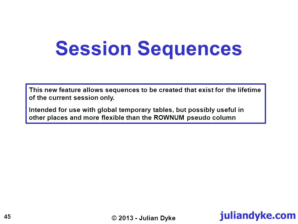juliandyke.com 45 © 2013 - Julian Dyke Session Sequences This new feature allows sequences to be created that exist for the lifetime of the current session only.