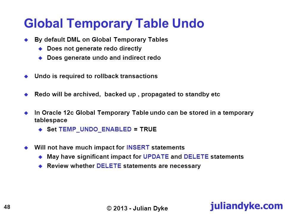 juliandyke.com 48 © 2013 - Julian Dyke Global Temporary Table Undo By default DML on Global Temporary Tables Does not generate redo directly Does gene