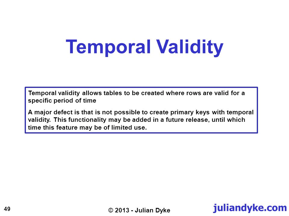 juliandyke.com 49 © 2013 - Julian Dyke Temporal Validity Temporal validity allows tables to be created where rows are valid for a specific period of t
