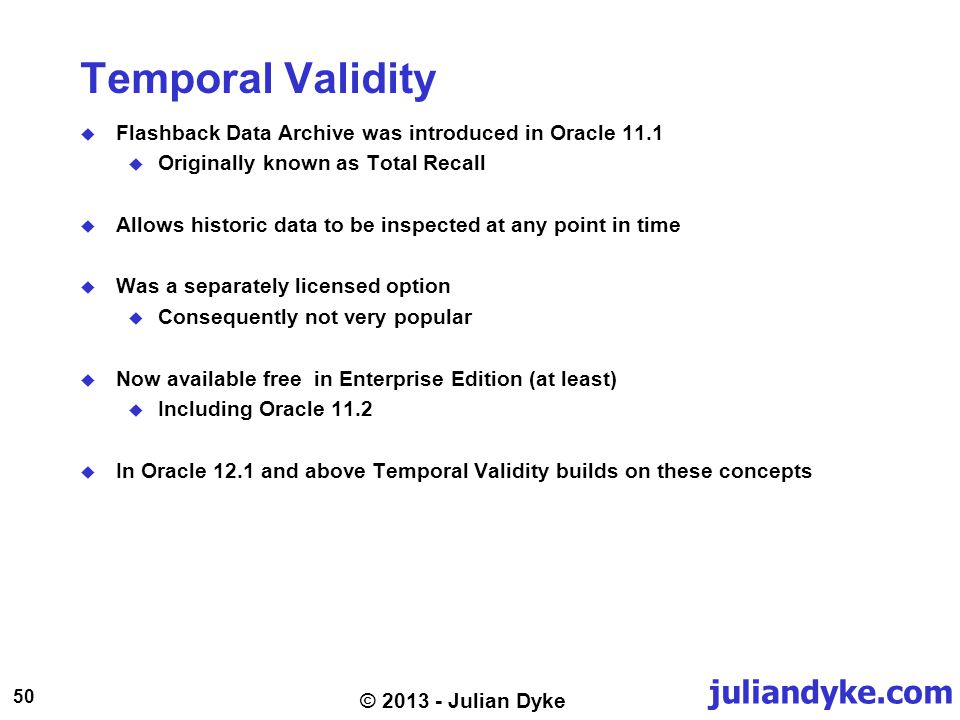 juliandyke.com 50 © 2013 - Julian Dyke Temporal Validity Flashback Data Archive was introduced in Oracle 11.1 Originally known as Total Recall Allows historic data to be inspected at any point in time Was a separately licensed option Consequently not very popular Now available free in Enterprise Edition (at least) Including Oracle 11.2 In Oracle 12.1 and above Temporal Validity builds on these concepts