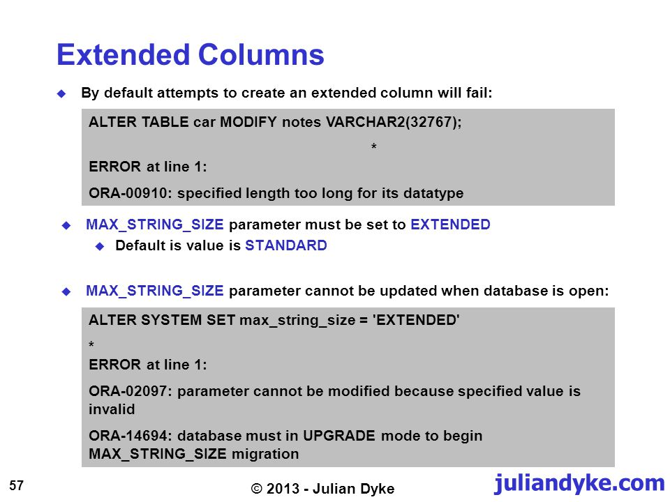 juliandyke.com 57 © 2013 - Julian Dyke Extended Columns By default attempts to create an extended column will fail: ALTER SYSTEM SET max_string_size = EXTENDED * ERROR at line 1: ORA-02097: parameter cannot be modified because specified value is invalid ORA-14694: database must in UPGRADE mode to begin MAX_STRING_SIZE migration MAX_STRING_SIZE parameter must be set to EXTENDED Default is value is STANDARD ALTER TABLE car MODIFY notes VARCHAR2(32767); * ERROR at line 1: ORA-00910: specified length too long for its datatype MAX_STRING_SIZE parameter cannot be updated when database is open: