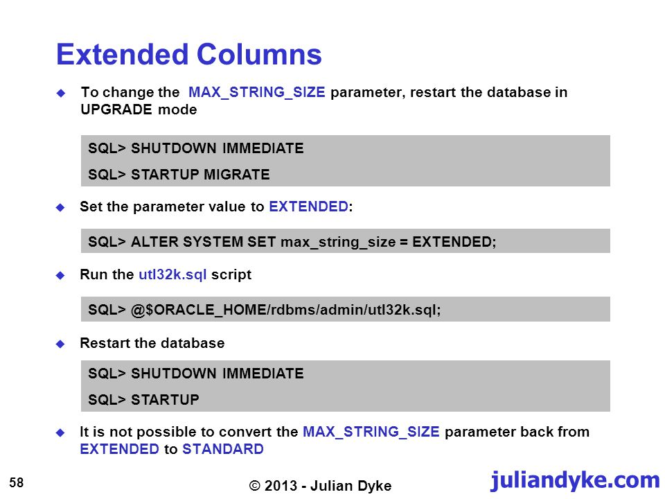 juliandyke.com 58 © 2013 - Julian Dyke Extended Columns To change the MAX_STRING_SIZE parameter, restart the database in UPGRADE mode SQL> SHUTDOWN IMMEDIATE SQL> STARTUP MIGRATE Set the parameter value to EXTENDED: SQL> ALTER SYSTEM SET max_string_size = EXTENDED; Run the utl32k.sql script SQL> @$ORACLE_HOME/rdbms/admin/utl32k.sql; Restart the database SQL> SHUTDOWN IMMEDIATE SQL> STARTUP It is not possible to convert the MAX_STRING_SIZE parameter back from EXTENDED to STANDARD