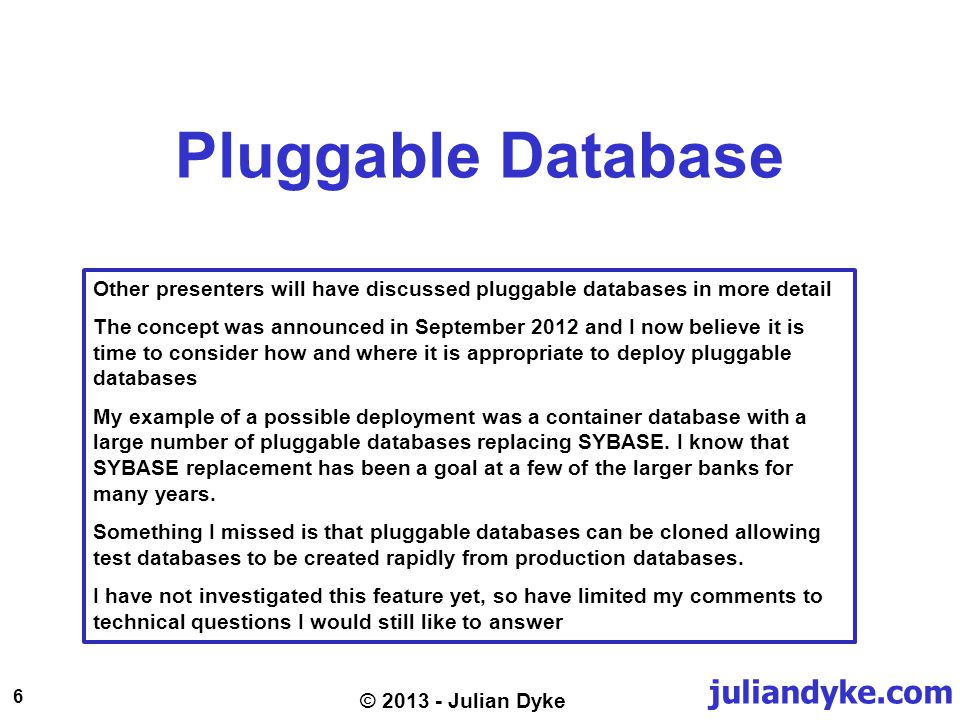 juliandyke.com 6 © 2013 - Julian Dyke Pluggable Database Other presenters will have discussed pluggable databases in more detail The concept was announced in September 2012 and I now believe it is time to consider how and where it is appropriate to deploy pluggable databases My example of a possible deployment was a container database with a large number of pluggable databases replacing SYBASE.